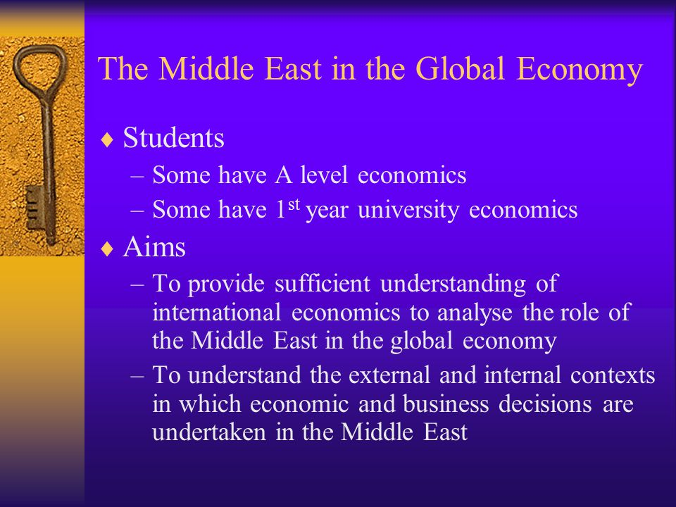 The Middle East in the Global Economy  Students –Some have A level economics –Some have 1 st year university economics  Aims –To provide sufficient understanding of international economics to analyse the role of the Middle East in the global economy –To understand the external and internal contexts in which economic and business decisions are undertaken in the Middle East