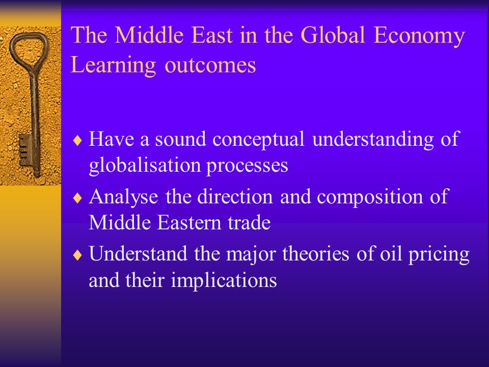The Middle East in the Global Economy Learning outcomes  Have a sound conceptual understanding of globalisation processes  Analyse the direction and composition of Middle Eastern trade  Understand the major theories of oil pricing and their implications