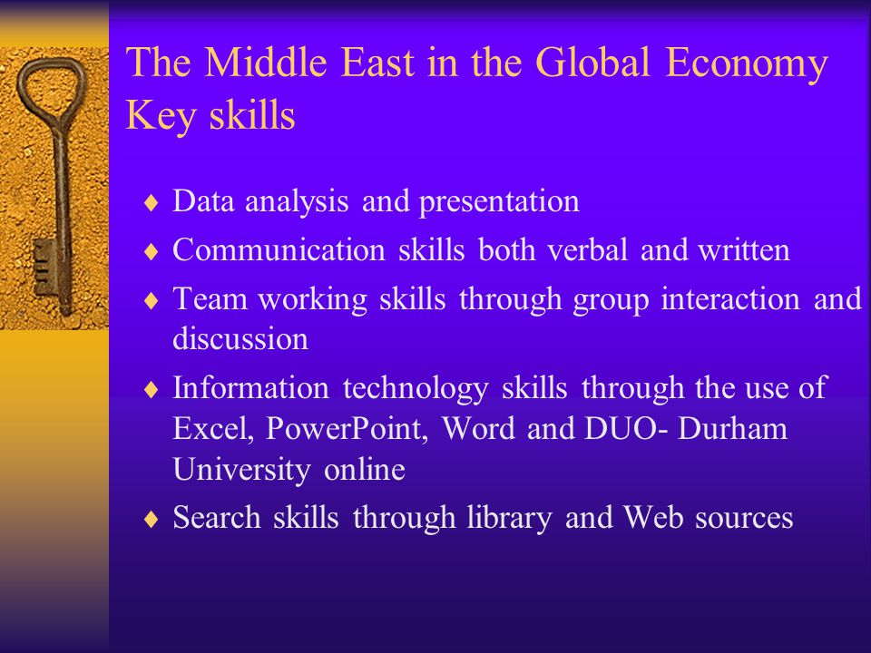 The Middle East in the Global Economy Key skills  Data analysis and presentation  Communication skills both verbal and written  Team working skills through group interaction and discussion  Information technology skills through the use of Excel, PowerPoint, Word and DUO- Durham University online  Search skills through library and Web sources