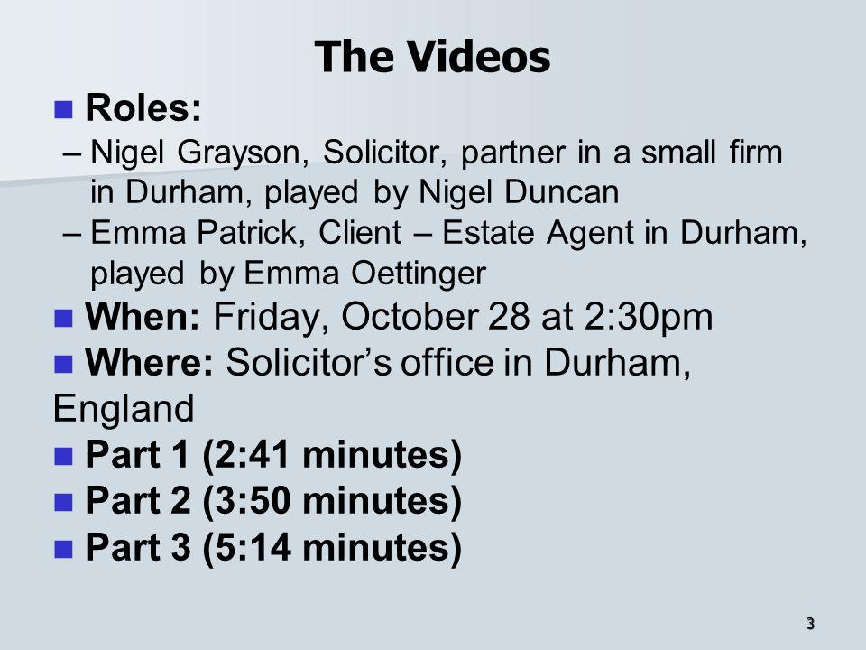 The Videos Roles: – –Nigel Grayson, Solicitor, partner in a small firm in Durham, played by Nigel Duncan – –Emma Patrick, Client – Estate Agent in Dur