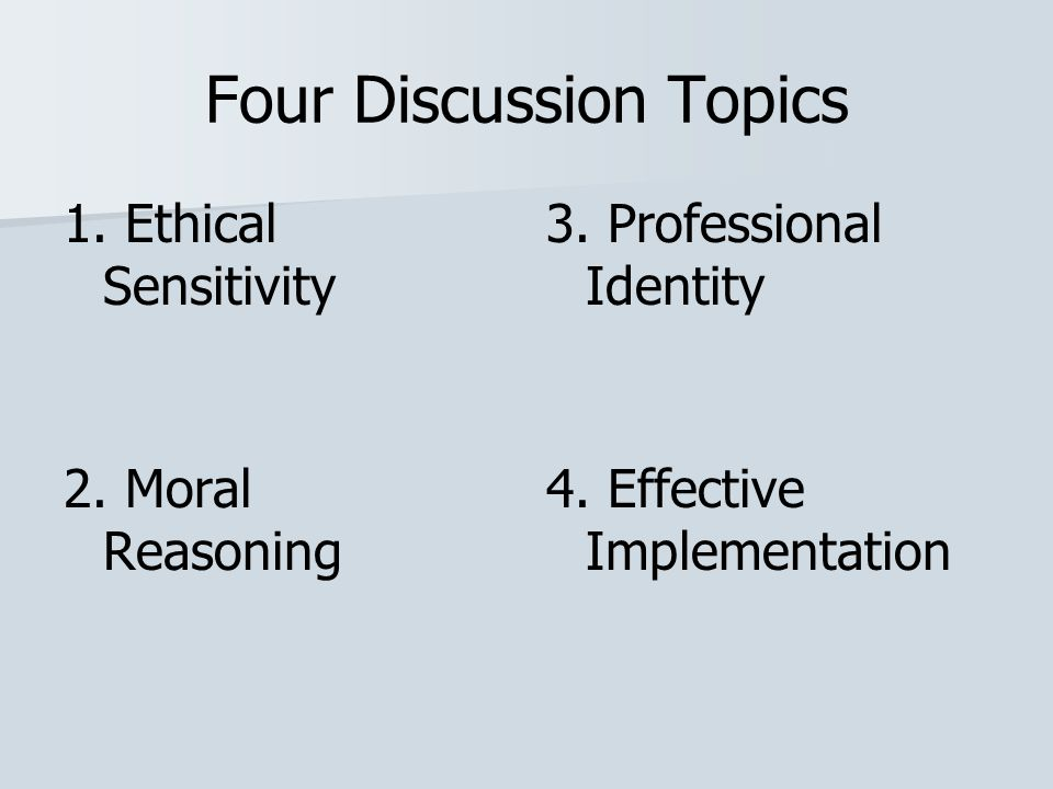 Four Discussion Topics 1. Ethical Sensitivity 2. Moral Reasoning 3. Professional Identity 4. Effective Implementation