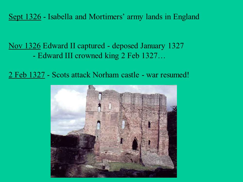 Sept 1326 - Isabella and Mortimers' army lands in England Nov 1326 Edward II captured - deposed January 1327 - Edward III crowned king 2 Feb 1327… 2 Feb 1327 - Scots attack Norham castle - war resumed!