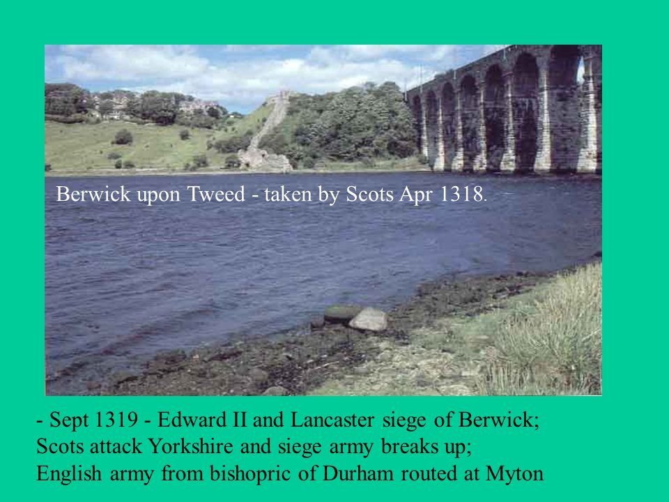 - Sept 1319 - Edward II and Lancaster siege of Berwick; Scots attack Yorkshire and siege army breaks up; English army from bishopric of Durham routed at Myton Berwick upon Tweed - taken by Scots Apr 1318.