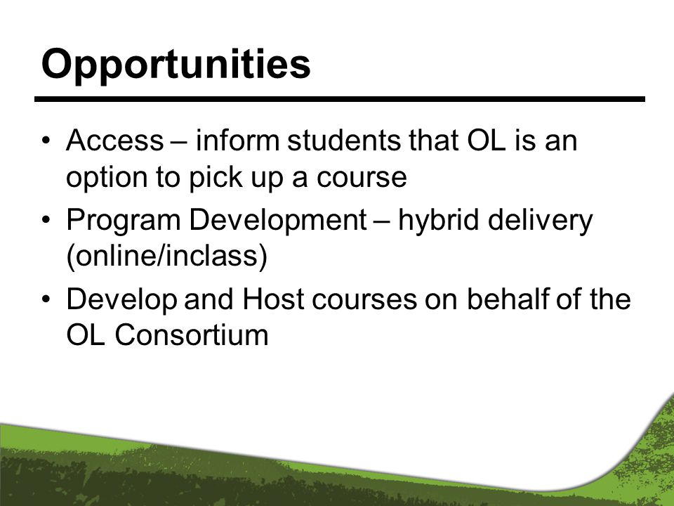 Opportunities Access – inform students that OL is an option to pick up a course Program Development – hybrid delivery (online/inclass) Develop and Host courses on behalf of the OL Consortium