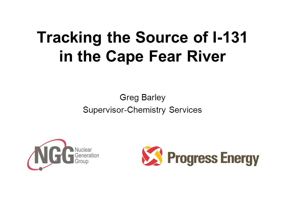 Tracking the Source of I-131 in the Cape Fear River Greg Barley Supervisor-Chemistry Services