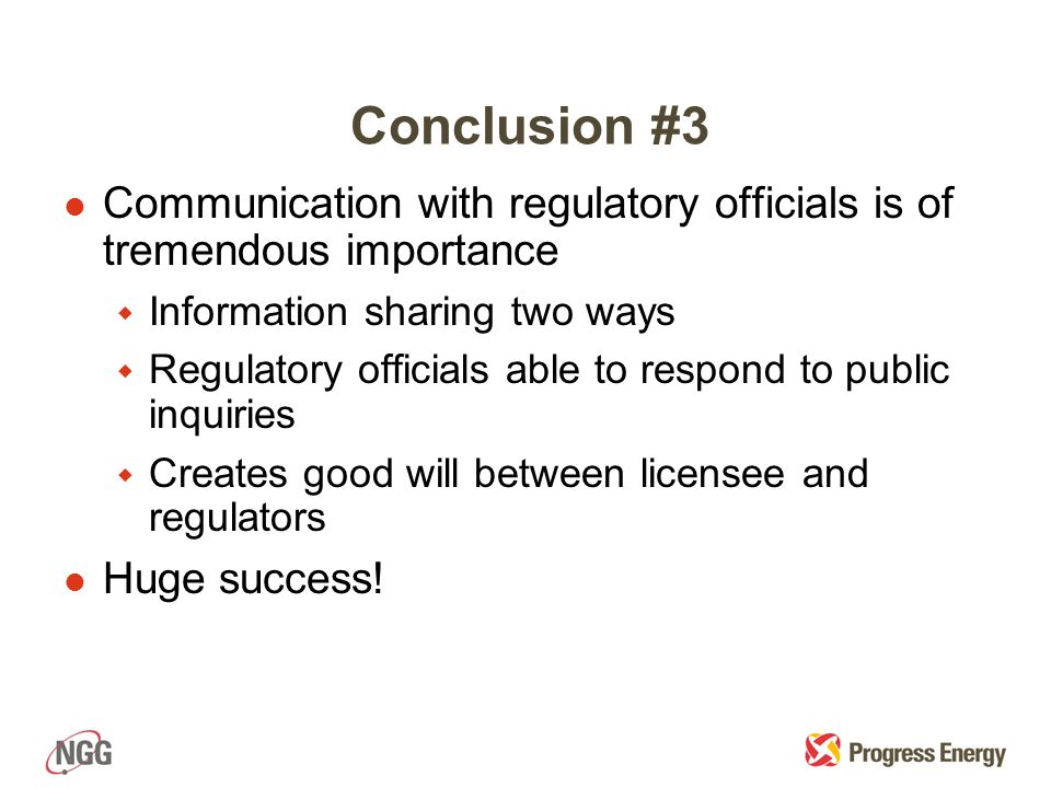 Conclusion #3 l Communication with regulatory officials is of tremendous importance w Information sharing two ways w Regulatory officials able to respond to public inquiries w Creates good will between licensee and regulators l Huge success!