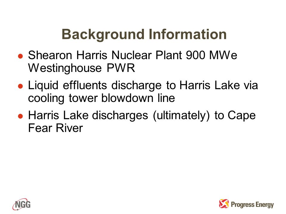 Background Information l Shearon Harris Nuclear Plant 900 MWe Westinghouse PWR l Liquid effluents discharge to Harris Lake via cooling tower blowdown line l Harris Lake discharges (ultimately) to Cape Fear River