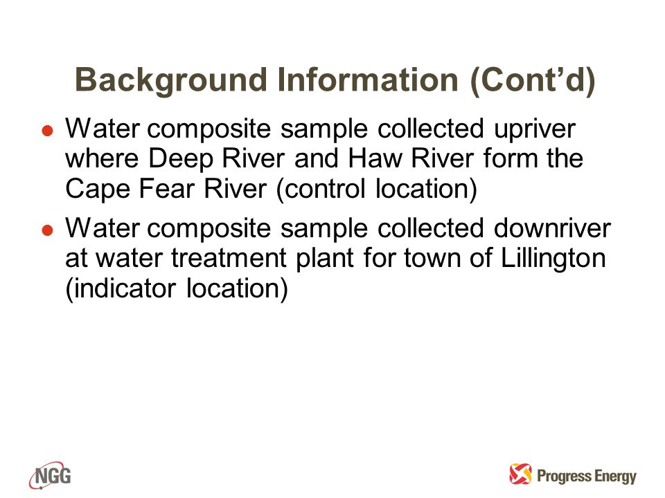 Background Information (Cont'd) l Water composite sample collected upriver where Deep River and Haw River form the Cape Fear River (control location) l Water composite sample collected downriver at water treatment plant for town of Lillington (indicator location)