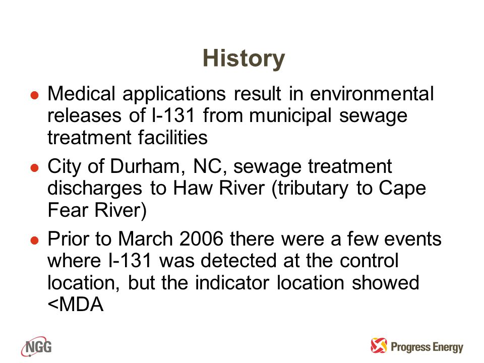 History lMlMedical applications result in environmental releases of I-131 from municipal sewage treatment facilities lClCity of Durham, NC, sewage treatment discharges to Haw River (tributary to Cape Fear River) lPlPrior to March 2006 there were a few events where I-131 was detected at the control location, but the indicator location showed <MDA