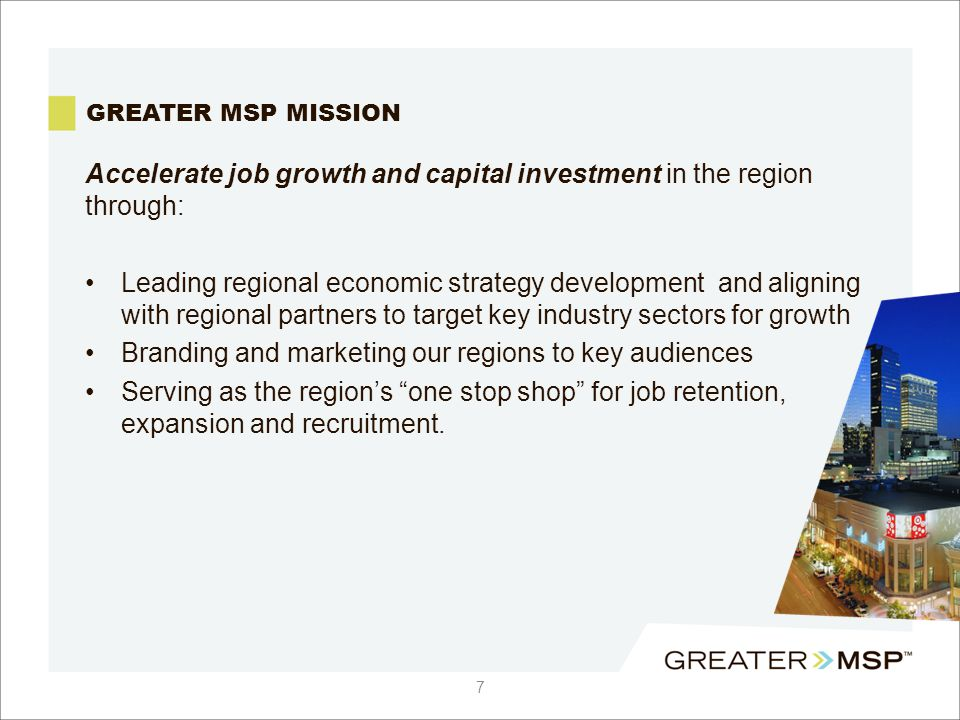 GREATER MSP MISSION Accelerate job growth and capital investment in the region through: Leading regional economic strategy development and aligning with regional partners to target key industry sectors for growth Branding and marketing our regions to key audiences Serving as the region's one stop shop for job retention, expansion and recruitment.