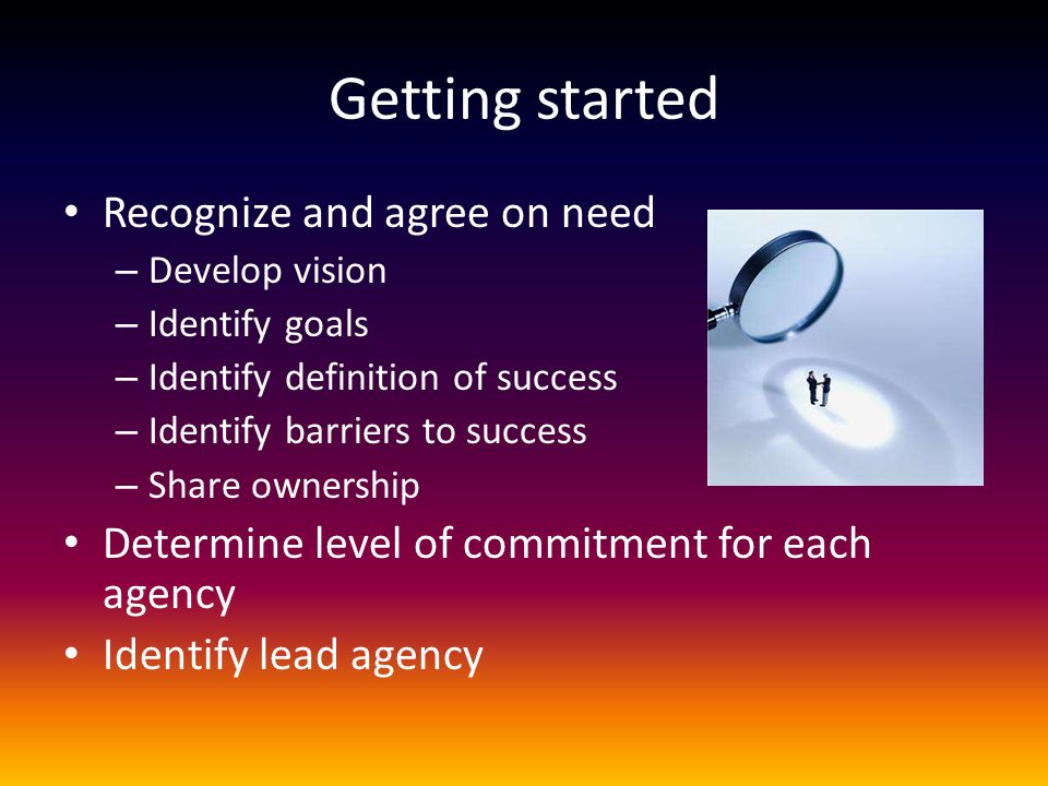 Getting started Recognize and agree on need – Develop vision – Identify goals – Identify definition of success – Identify barriers to success – Share
