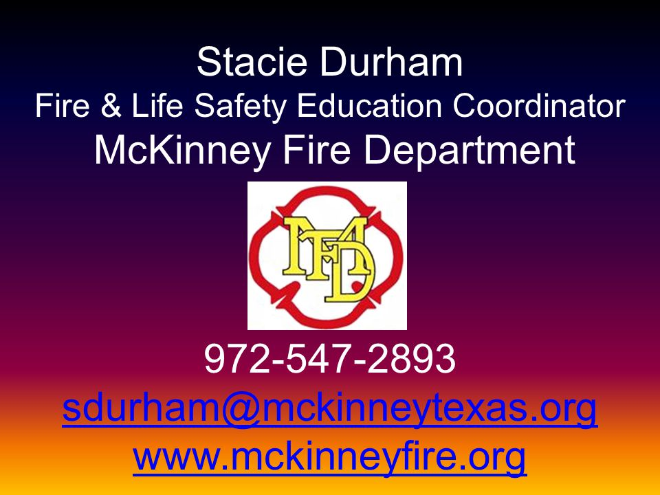 Stacie Durham Fire & Life Safety Education Coordinator McKinney Fire Department 972-547-2893 sdurham@mckinneytexas.org www.mckinneyfire.org sdurham@mc