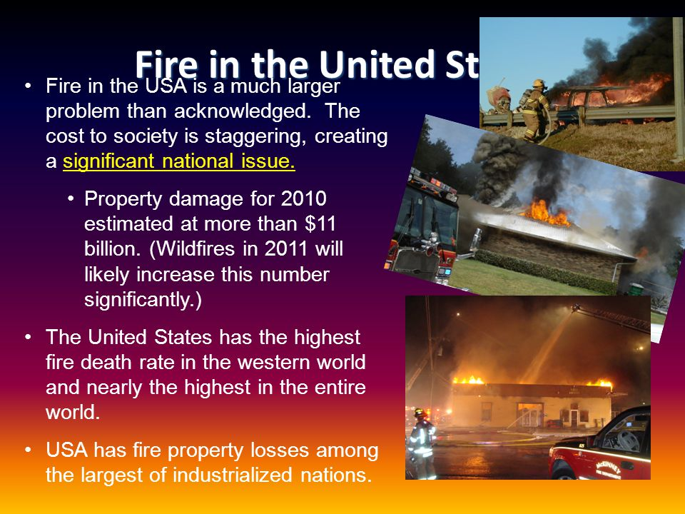 Fire in the United States Fire in the USA is a much larger problem than acknowledged. The cost to society is staggering, creating a significant nation