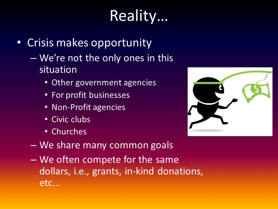 Reality… Crisis makes opportunity – We're not the only ones in this situation Other government agencies For profit businesses Non-Profit agencies Civi