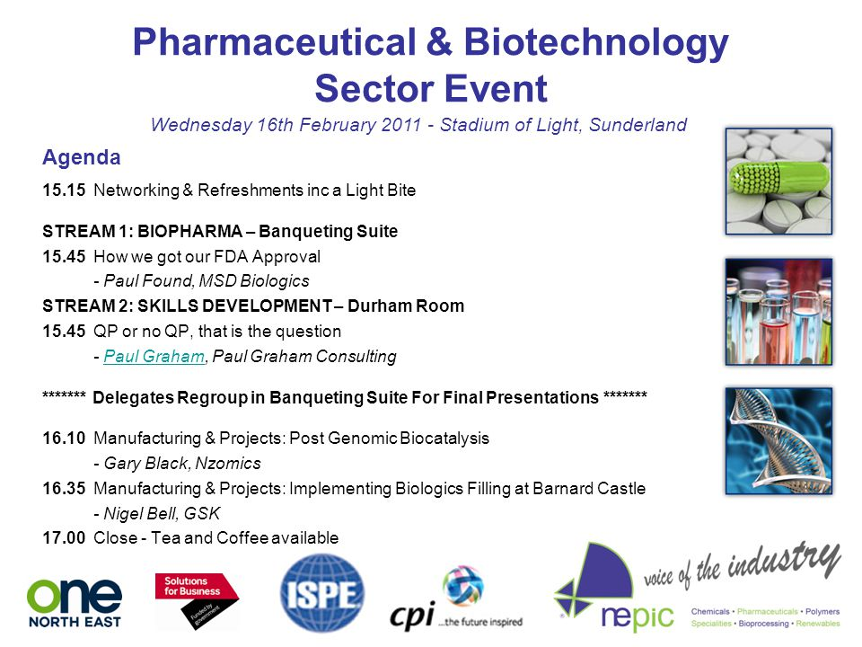 Pharmaceutical & Biotechnology Sector Event Wednesday 16th February 2011 - Stadium of Light, Sunderland 15.15 Networking & Refreshments inc a Light Bite STREAM 1: BIOPHARMA – Banqueting Suite 15.45 How we got our FDA Approval - Paul Found, MSD Biologics STREAM 2: SKILLS DEVELOPMENT – Durham Room 15.45 QP or no QP, that is the question - Paul Graham, Paul Graham ConsultingPaul Graham ******* Delegates Regroup in Banqueting Suite For Final Presentations ******* 16.10 Manufacturing & Projects: Post Genomic Biocatalysis - Gary Black, Nzomics 16.35 Manufacturing & Projects: Implementing Biologics Filling at Barnard Castle - Nigel Bell, GSK 17.00 Close - Tea and Coffee available Agenda