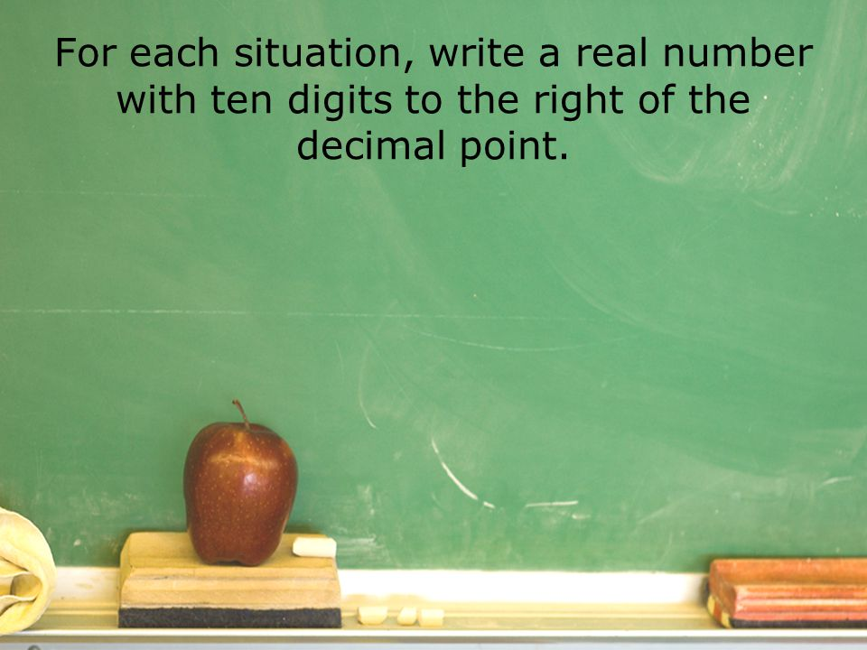For each situation, write a real number with ten digits to the right of the decimal point.