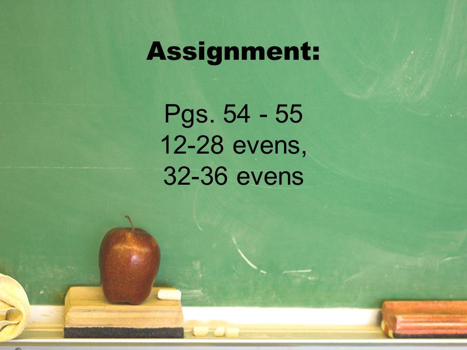 Assignment: Pgs. 54 - 55 12-28 evens, 32-36 evens