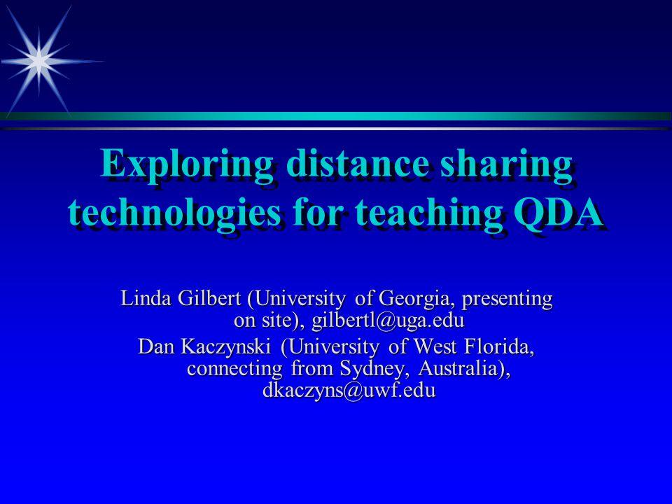Exploring distance sharing technologies for teaching QDA Linda Gilbert (University of Georgia, presenting on site), gilbertl@uga.edu Dan Kaczynski (University of West Florida, connecting from Sydney, Australia), dkaczyns@uwf.edu