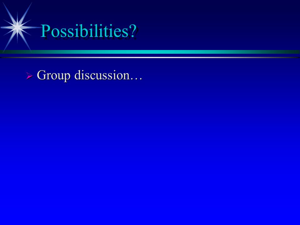 Possibilities  Group discussion…
