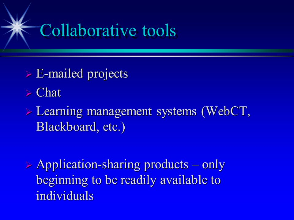 Collaborative tools  E-mailed projects  Chat  Learning management systems (WebCT, Blackboard, etc.)  Application-sharing products – only beginning to be readily available to individuals