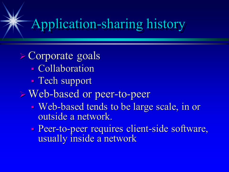 Application-sharing history  Corporate goals  Collaboration  Tech support  Web-based or peer-to-peer  Web-based tends to be large scale, in or outside a network.