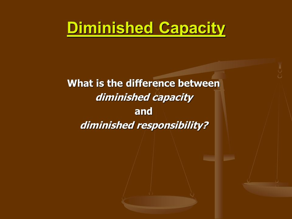 Diminished Capacity What is the difference between diminished capacity and diminished responsibility?