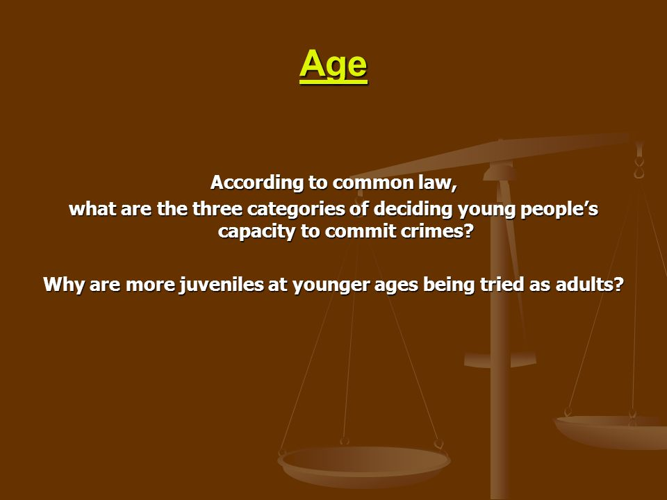 Age According to common law, what are the three categories of deciding young people's capacity to commit crimes? Why are more juveniles at younger age