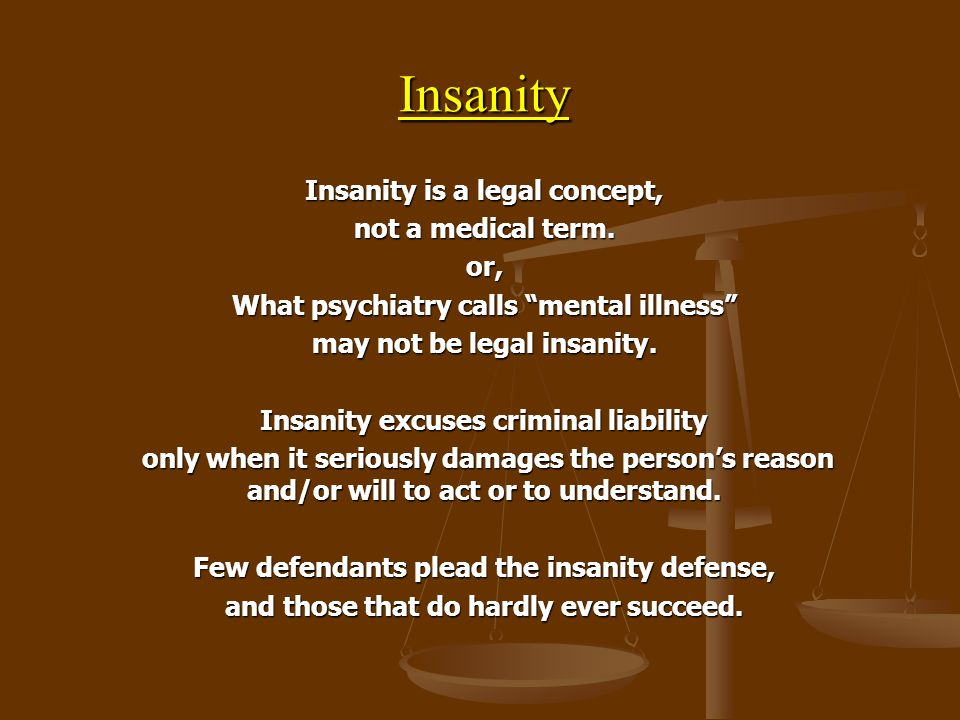 """Insanity Insanity is a legal concept, not a medical term. or, What psychiatry calls """"mental illness"""" may not be legal insanity. Insanity excuses crimi"""