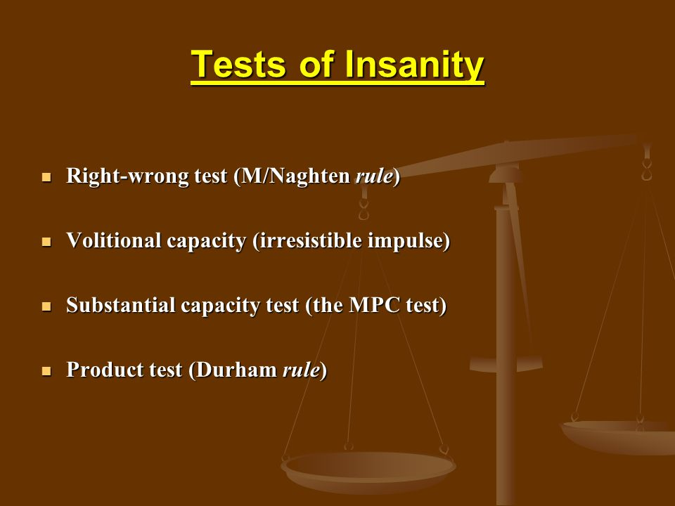 Tests of Insanity Right-wrong test (M/Naghten rule) Right-wrong test (M/Naghten rule) Volitional capacity (irresistible impulse) Volitional capacity (