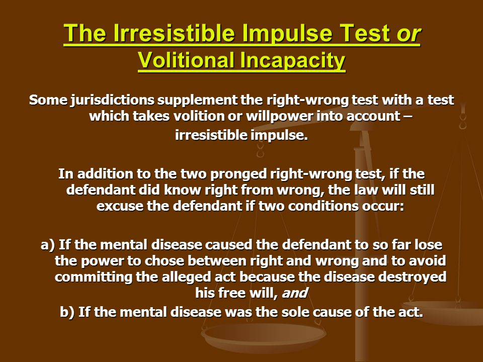 The Irresistible Impulse Test or Volitional Incapacity Some jurisdictions supplement the right-wrong test with a test which takes volition or willpowe