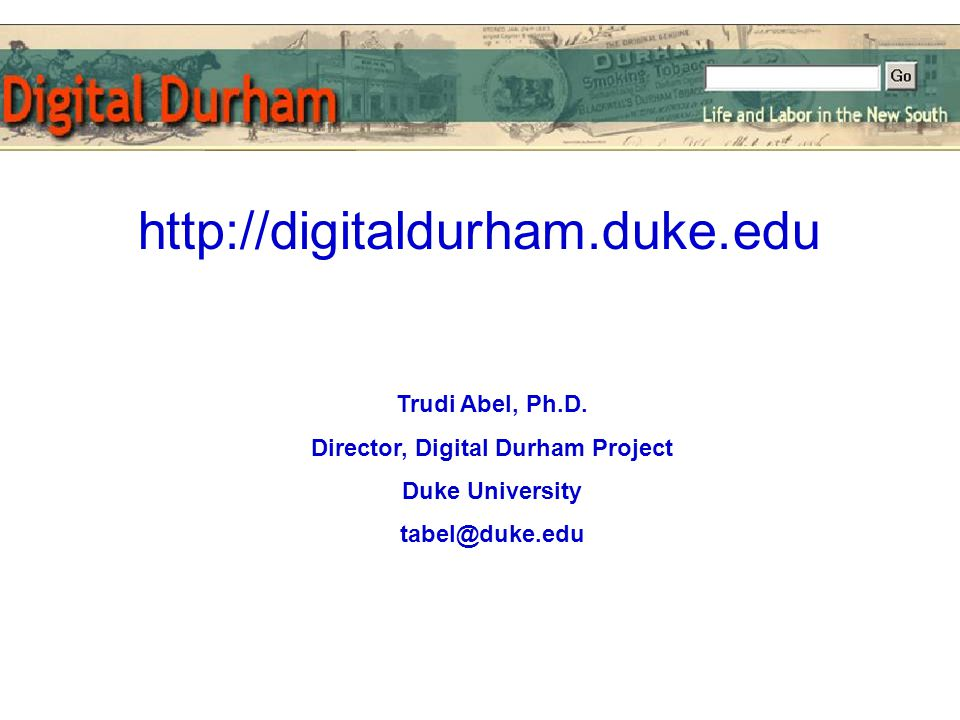 Trudi Abel, Ph.D. Director, Digital Durham Project Duke University tabel@duke.edu http://digitaldurham.duke.edu
