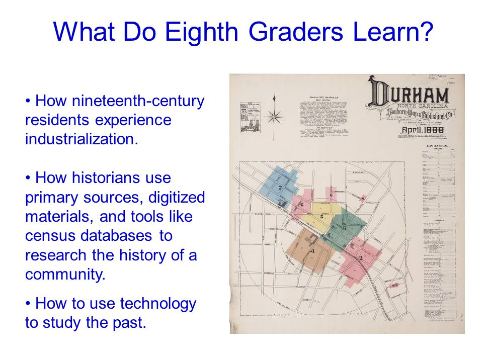 What Do Eighth Graders Learn? How nineteenth-century residents experience industrialization. How historians use primary sources, digitized materials,
