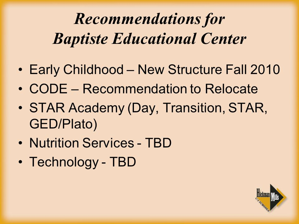 Recommendations for Baptiste Educational Center Early Childhood – New Structure Fall 2010 CODE – Recommendation to Relocate STAR Academy (Day, Transition, STAR, GED/Plato) Nutrition Services - TBD Technology - TBD