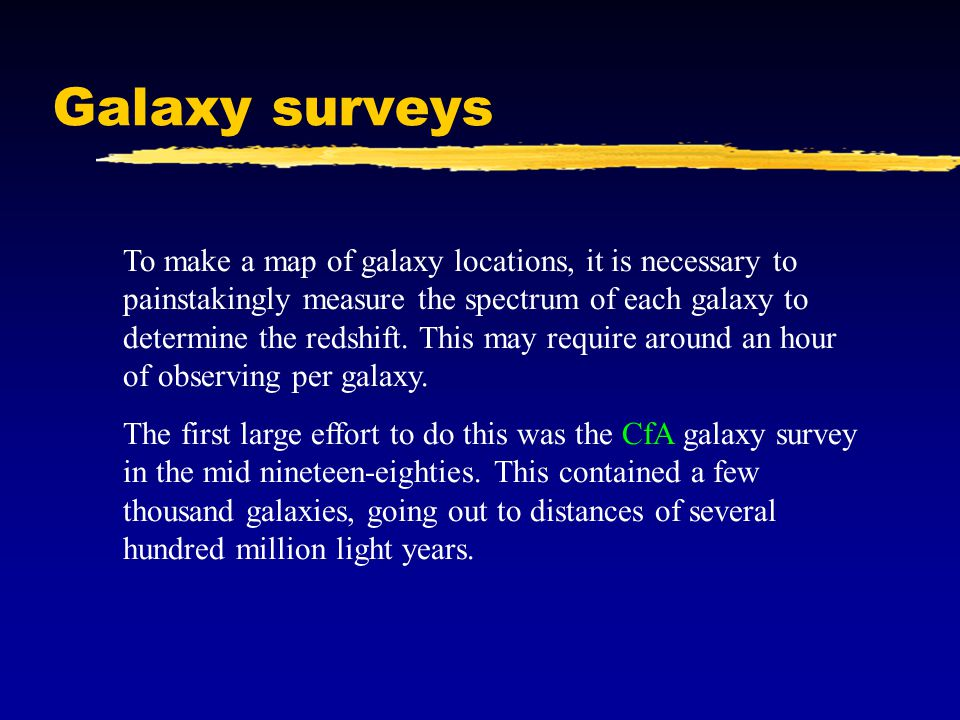 Galaxy surveys To make a map of galaxy locations, it is necessary to painstakingly measure the spectrum of each galaxy to determine the redshift.