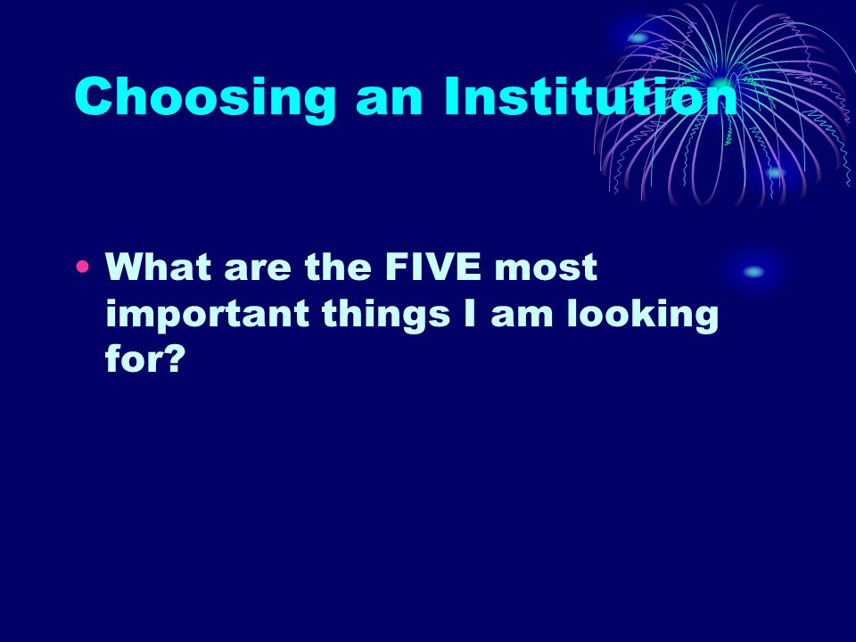 Choosing an Institution What are the FIVE most important things I am looking for