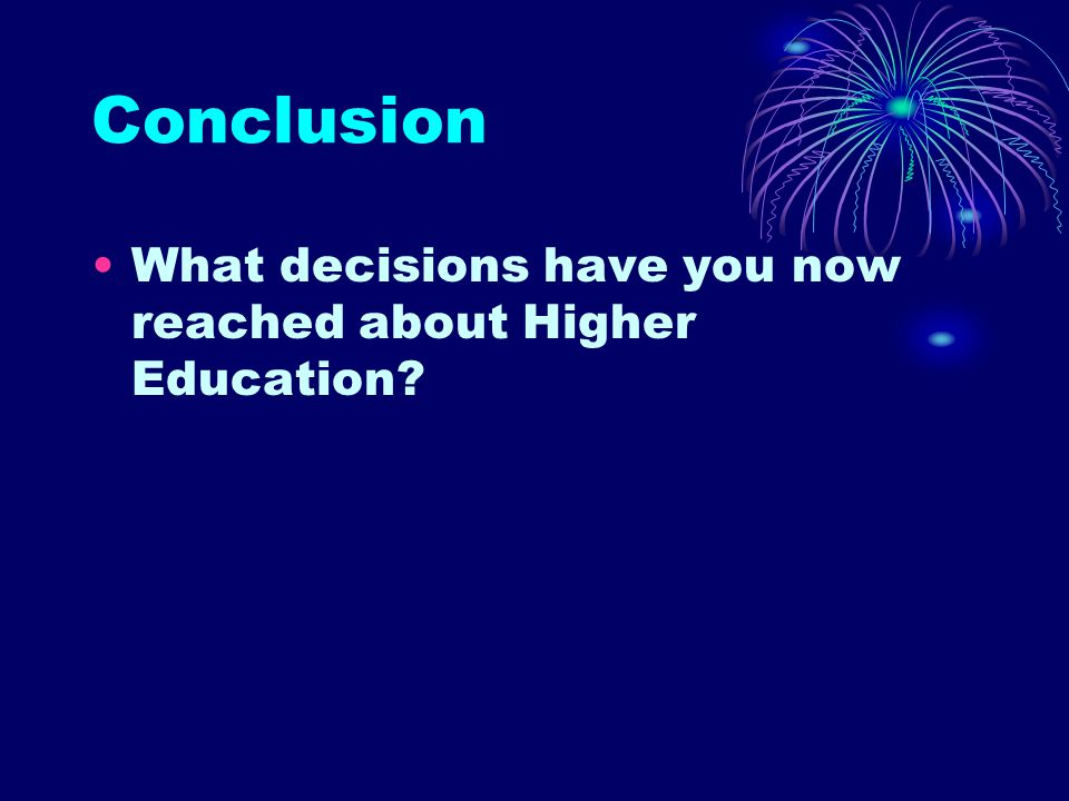 Conclusion What decisions have you now reached about Higher Education