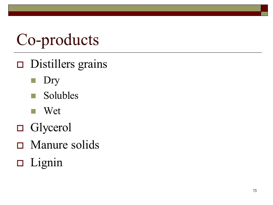 15 Co-products  Distillers grains Dry Solubles Wet  Glycerol  Manure solids  Lignin