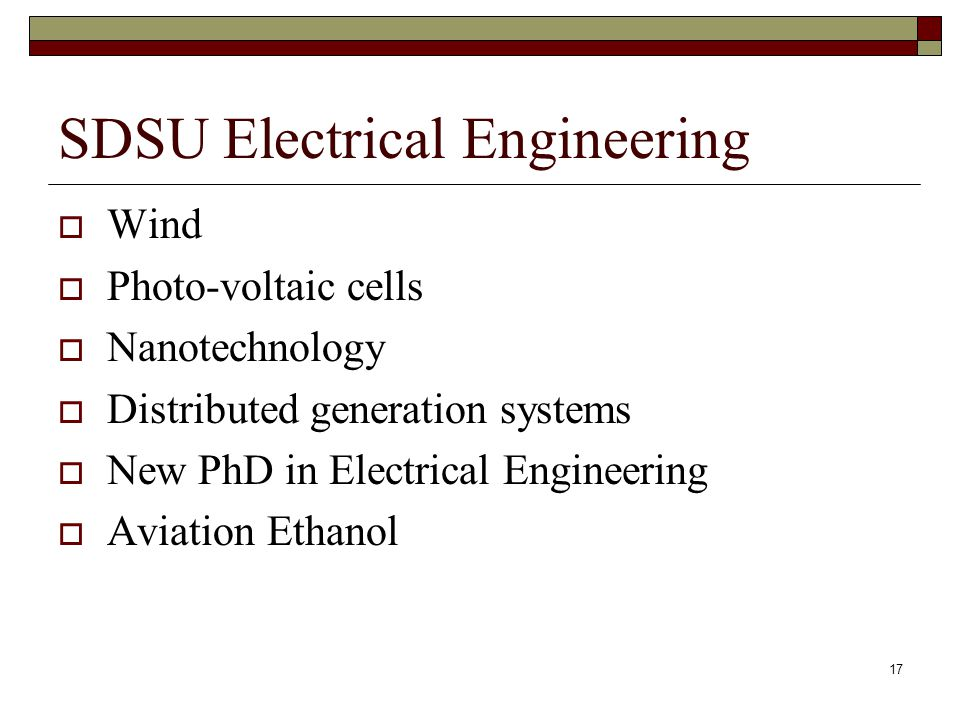 17 SDSU Electrical Engineering  Wind  Photo-voltaic cells  Nanotechnology  Distributed generation systems  New PhD in Electrical Engineering  Aviation Ethanol