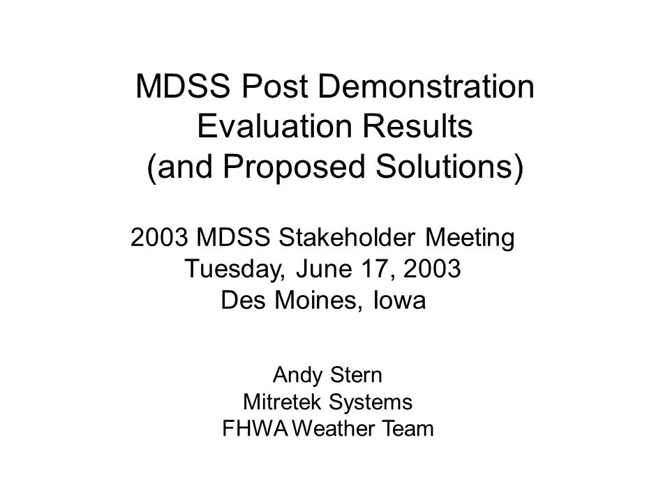 MDSS Post Demonstration Evaluation Results (and Proposed Solutions) 2003 MDSS Stakeholder Meeting Tuesday, June 17, 2003 Des Moines, Iowa Andy Stern Mitretek Systems FHWA Weather Team