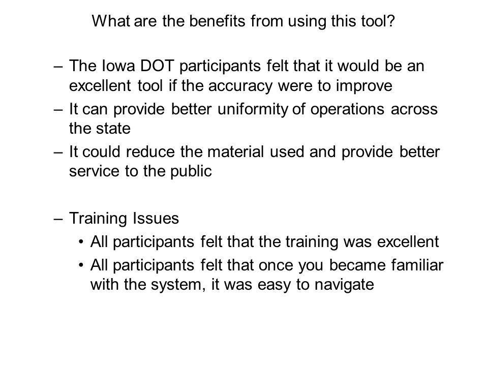 –The Iowa DOT participants felt that it would be an excellent tool if the accuracy were to improve –It can provide better uniformity of operations across the state –It could reduce the material used and provide better service to the public –Training Issues All participants felt that the training was excellent All participants felt that once you became familiar with the system, it was easy to navigate What are the benefits from using this tool