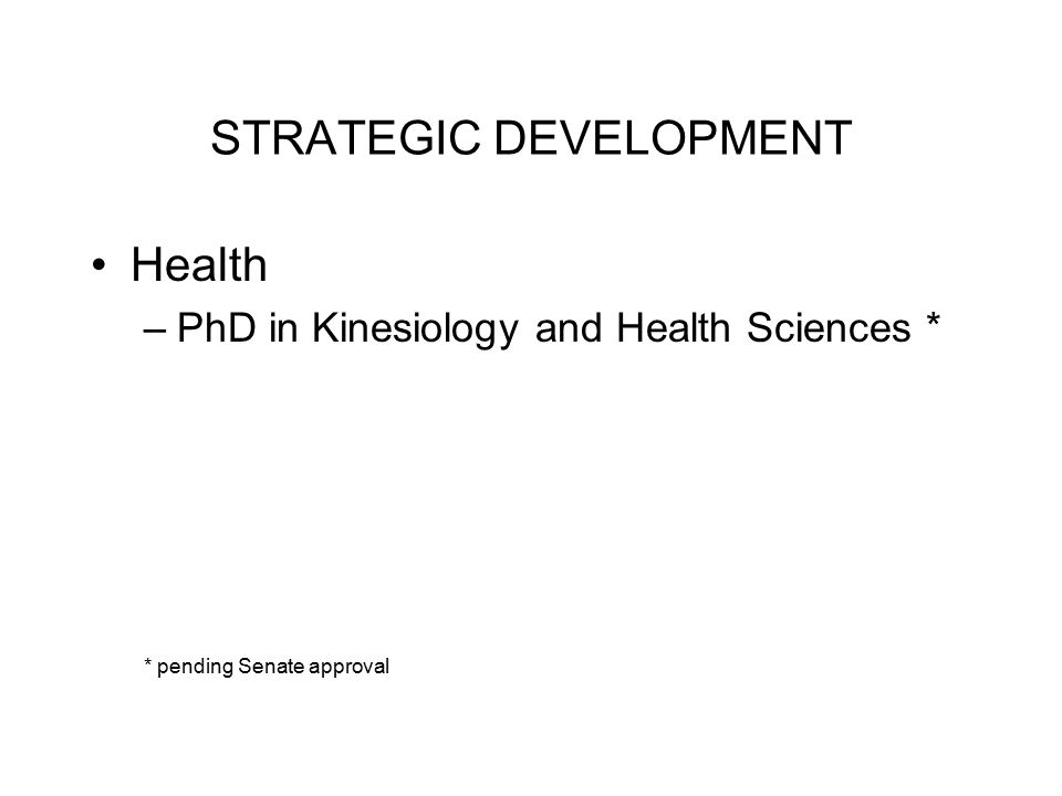 STRATEGIC DEVELOPMENT Health –PhD in Kinesiology and Health Sciences * * pending Senate approval