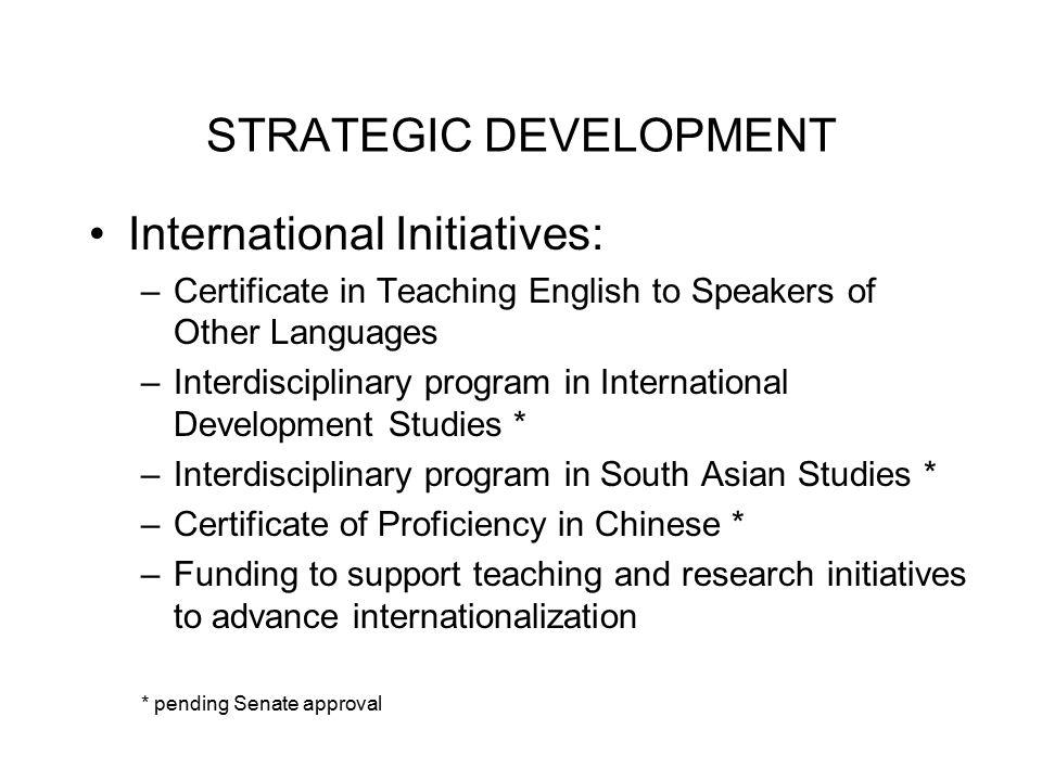 STRATEGIC DEVELOPMENT International Initiatives: –Certificate in Teaching English to Speakers of Other Languages –Interdisciplinary program in Interna
