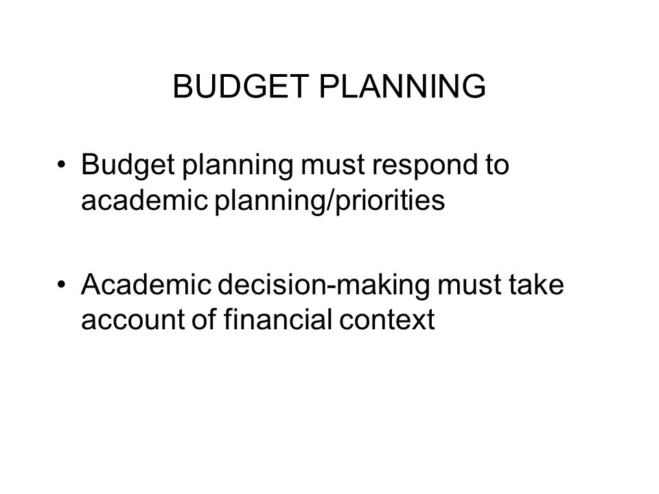 BUDGET PLANNING Budget planning must respond to academic planning/priorities Academic decision-making must take account of financial context