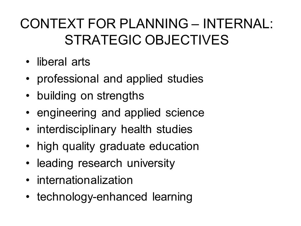 CONTEXT FOR PLANNING – INTERNAL: STRATEGIC OBJECTIVES liberal arts professional and applied studies building on strengths engineering and applied science interdisciplinary health studies high quality graduate education leading research university internationalization technology-enhanced learning