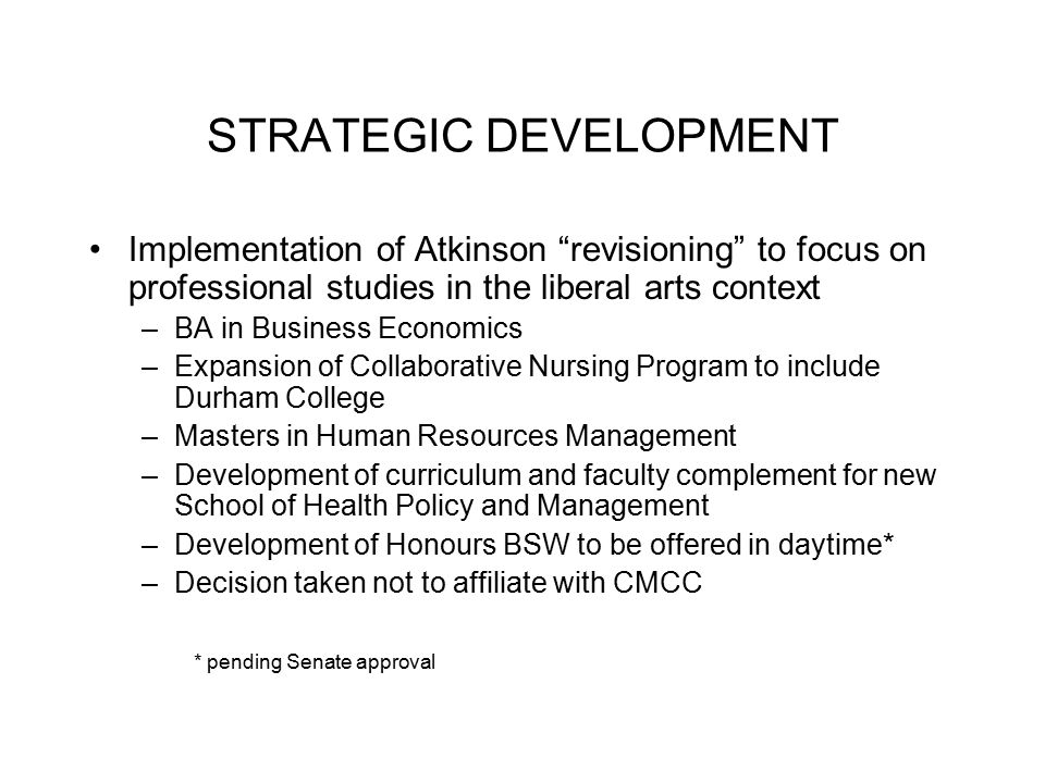 STRATEGIC DEVELOPMENT Implementation of Atkinson revisioning to focus on professional studies in the liberal arts context –BA in Business Economics –Expansion of Collaborative Nursing Program to include Durham College –Masters in Human Resources Management –Development of curriculum and faculty complement for new School of Health Policy and Management –Development of Honours BSW to be offered in daytime* –Decision taken not to affiliate with CMCC * pending Senate approval
