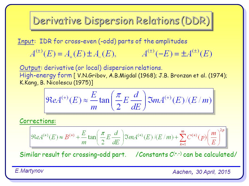 Derivative Dispersion Relations (DDR) Aachen, 30 April, 2015 E.Martynov Input: IDR for cross-even (-odd) parts of the amplitudes Output: derivative (or local) dispersion relations.