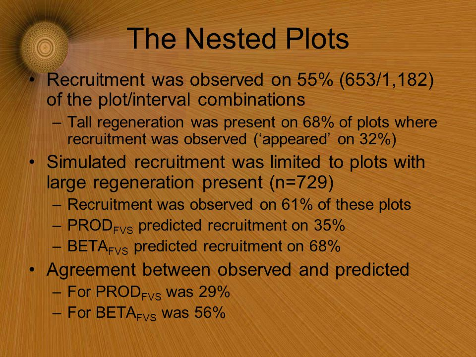 The Nested Plots Recruitment was observed on 55% (653/1,182) of the plot/interval combinations –Tall regeneration was present on 68% of plots where recruitment was observed ('appeared' on 32%) Simulated recruitment was limited to plots with large regeneration present (n=729) –Recruitment was observed on 61% of these plots –PROD FVS predicted recruitment on 35% –BETA FVS predicted recruitment on 68% Agreement between observed and predicted –For PROD FVS was 29% –For BETA FVS was 56%