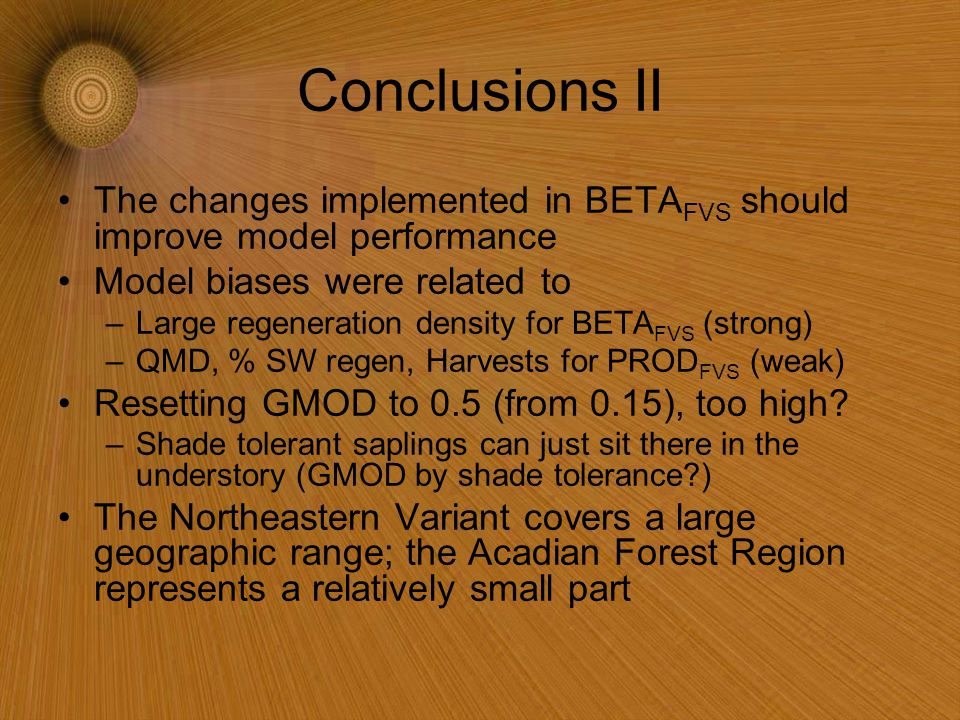 Conclusions II The changes implemented in BETA FVS should improve model performance Model biases were related to –Large regeneration density for BETA FVS (strong) –QMD, % SW regen, Harvests for PROD FVS (weak) Resetting GMOD to 0.5 (from 0.15), too high.
