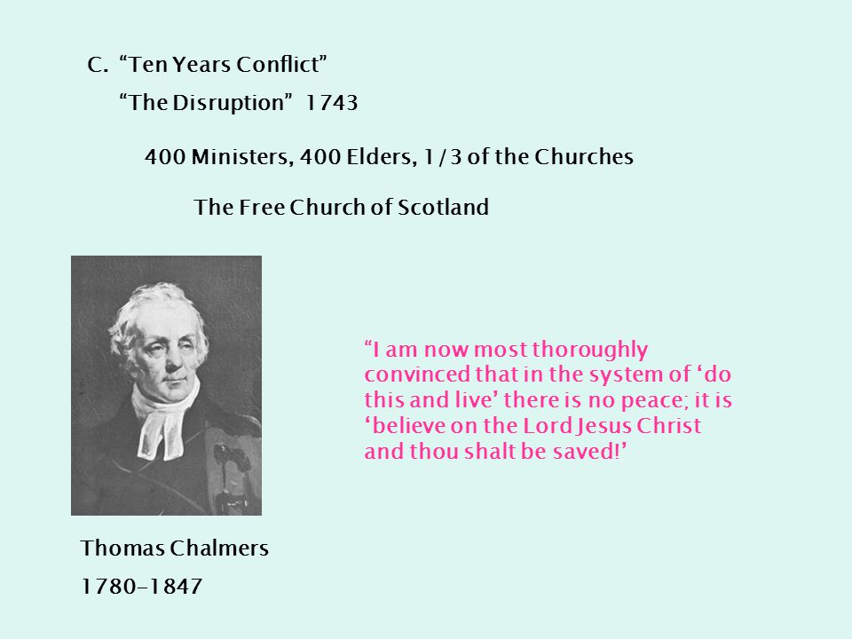 C. Ten Years Conflict The Disruption 1743 400 Ministers, 400 Elders, 1/3 of the Churches Thomas Chalmers 1780-1847 I am now most thoroughly convinced that in the system of 'do this and live' there is no peace; it is 'believe on the Lord Jesus Christ and thou shalt be saved!' The Free Church of Scotland