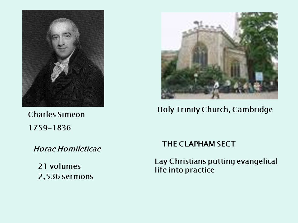 Charles Simeon 1759-1836 Holy Trinity Church, Cambridge Horae Homileticae 21 volumes 2,536 sermons THE CLAPHAM SECT Lay Christians putting evangelical life into practice